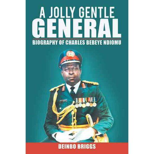 Jolly Gentle General: Biography of Charles Bebeye Ndiomu