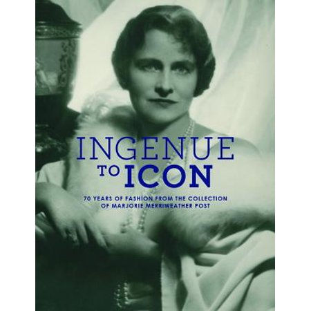 Ingenue to Icon : 70 Years of Fashion from the Collection of Marjorie Merriweather Post (Marjorie Post)