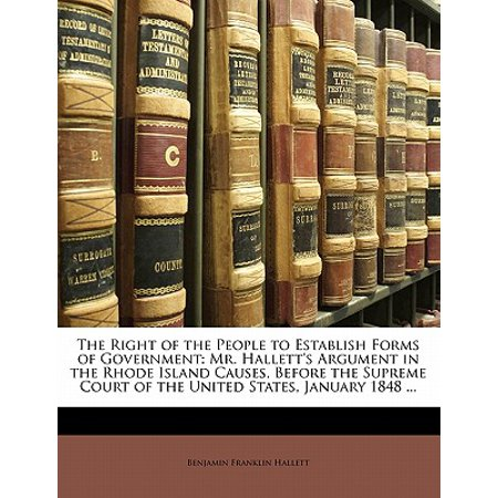 The Right of the People to Establish Forms of Government : Mr. Hallett's Argument in the Rhode Island Causes, Before the Supreme Court of the United States, January 1848 ...