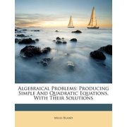 Algebraical Problems : Producing Simple and Quadratic Equations, with Their Solutions