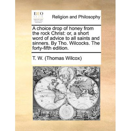 A Choice Drop of Honey from the Rock Christ: Or, a Short Word of Advice to All Saints and Sinners. by Tho. Wilcocks. the Forty-Fifth Edition.