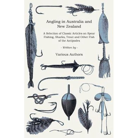 Angling in Australia and New Zealand - A Selection of Classic Articles on Spear Fishing, Sharks, Trout and Other Fish of the Antipodes (Angling Series - (Best Trout Fishing In New Zealand)