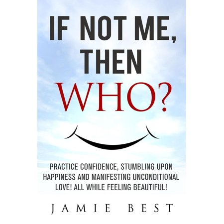 If not ME, Then WHO? Practice Confidence, Stumbling Upon Happiness and Manifesting Unconditional Love! All while Feeling Beautiful! -