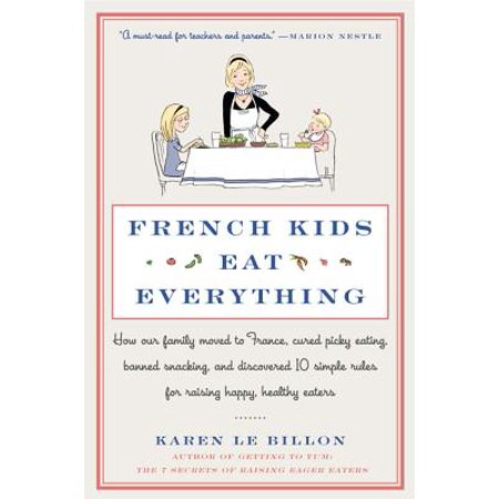 French Kids Eat Everything : How Our Family Moved to France, Cured Picky Eating, Banned Snacking, and Discovered 10 Simple Rules for Raising Happy, Healthy