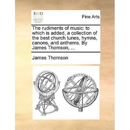 The Rudiments of Music : To Which Is Added, a Collection of the Best Church  Tunes, Hymns, Canons, and Anthems  by James Thomson,