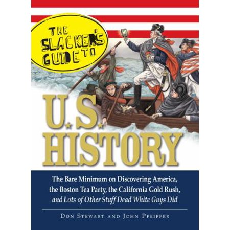 The Slackers Guide to U.S. History: The Bare Minimum on Discovering America, the Boston Tea Party, the California Gold Rush, and Lots of Other Stuff D