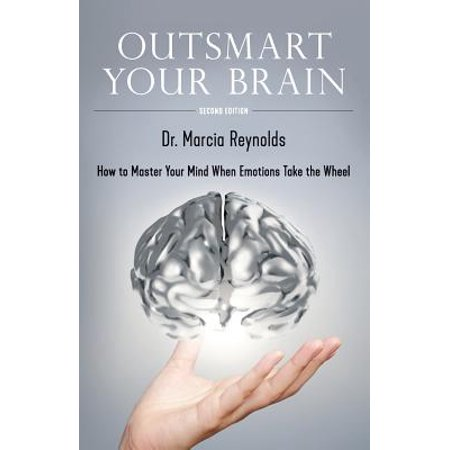 Outsmart Your Brain : How to Master Your Mind When Emotions Take the