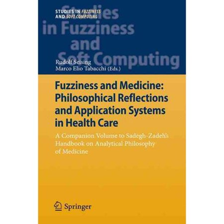 Fuzziness And Medicine  Philosophical Reflections And Application Systems In Health Care  A Companion Volume To Sadegh Zadehs Handbook On Analytical Philosophy Of Medicine