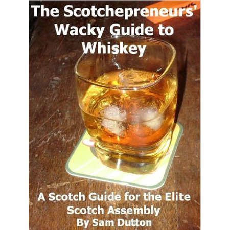 The Scotchepreneurs' Wacky Guide to Whiskey, a Scotch Guide for the Elite Scotch Assembly -