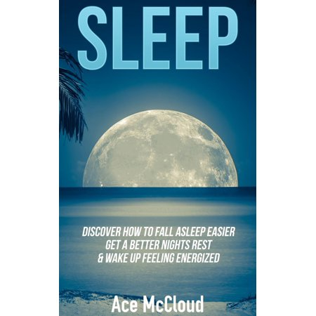 Sleep: Discover How To Fall Asleep Easier, Get A Better Nights Rest & Wake Up Feeling Energized - (Feel Safe At Night Sleep With A Marine)