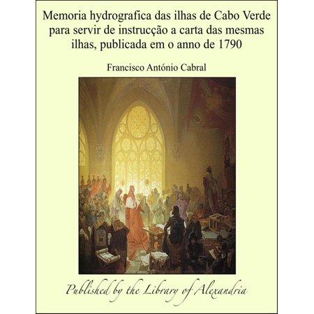 Memoria hydrografica das ilhas de Cabo Verde para servir de instrucção a carta das mesmas ilhas, publicada em o anno de 1790 - eBook