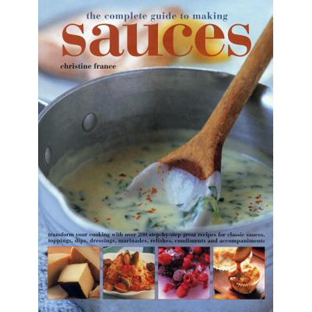 The Complete Guide to Making Sauces : Transform Your Cooking with Over 200 Step-By-Step Great Recipes for Classic Sauces, Toppings, Dips, Dressings, Marinades, Relishes, Condiments and Accompaniments (Caramel Dip Recipe For Apples)