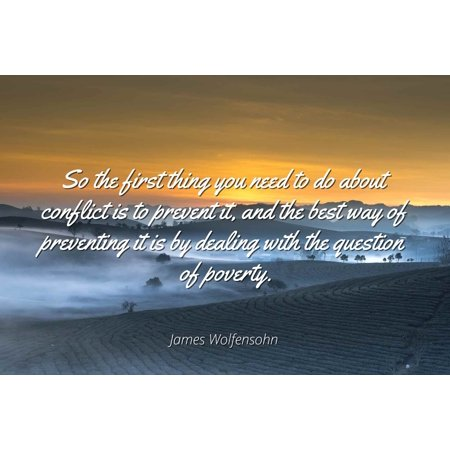 James Wolfensohn - So the first thing you need to do about conflict is to prevent it, and the best way of preventing it is by dealing with the question of - Famous Quotes Laminated POSTER PRINT