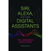 Siri, Alexa, and Other Digital Assistants: The Librarian's Quick Guide (Paperback)