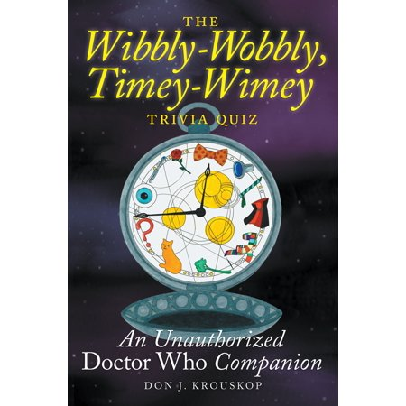 The Wibbly-Wobbly, Timey-Wimey Trivia Quiz: An Unauthorized Doctor Who Companion -