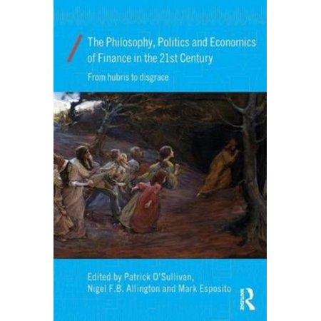The Philosophy  Politics And Economics Of Finance In The 21St Century  From Hubris To Disgrace