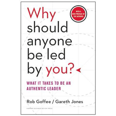 Why Should Anyone Be Led by You? : What It Takes to Be an Authentic Leader