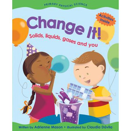 Change It! : Solids, Liquids, Gases and You (A List Of Solids Liquids And Gases)
