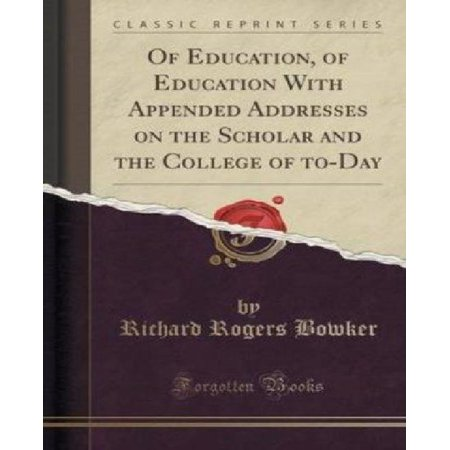 Of Education  Of Education With Appended Addresses On The Scholar And The College Of To Day  Classic Reprint