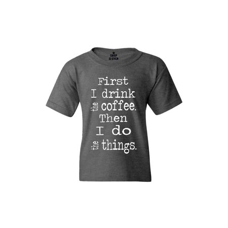 c81a84d09 Shop4Ever Youth First I Drink Coffee Then I Do Things Graphic Youth T-Shirt  - Walmart.com