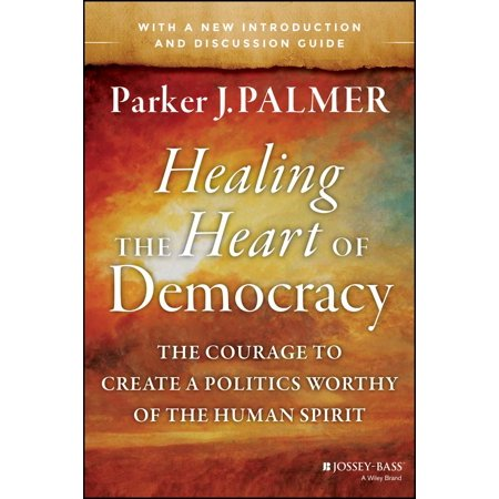 Healing the Heart of Democracy: The Courage to Create a Politics Worthy of the Human Spirit (Healing The Heart Of Democracy Study Guide)