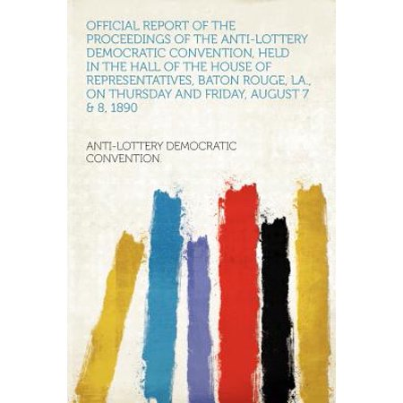 Official Report of the Proceedings of the Anti-Lottery Democratic Convention, Held in the Hall of the House of Representatives, Baton Rouge, La., on Thursday and Friday, August 7 & 8, 1890 ()