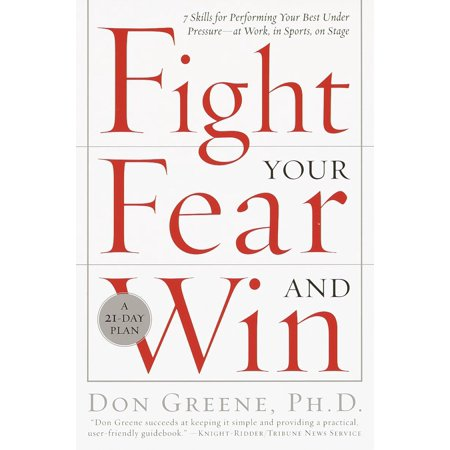 Fight Your Fear and Win : Seven Skills for Performing Your Best Under Pressure--At Work, In Sports, On