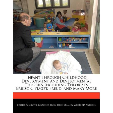 Infant Through Childhood Development and Developmental Theories Including Theorists Erikson, Piaget, Freud, and Many