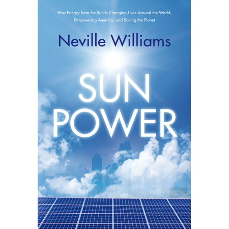 Sun Power : How Energy from the Sun Is Changing Lives Around the World, Empowering America, and Saving the Planet