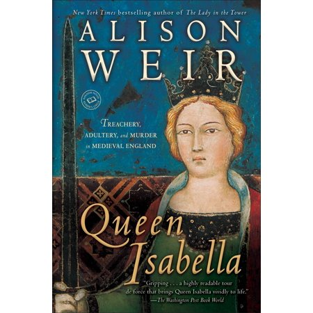 Queen Isabella : Treachery, Adultery, and Murder in Medieval England - Who Is Queen Isabella