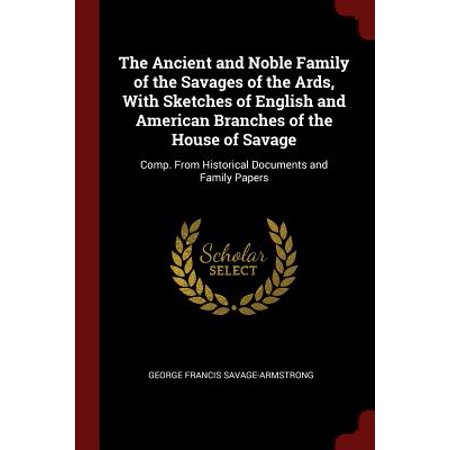 The Ancient and Noble Family of the Savages of the Ards, with Sketches of English and American Branches of the House of Savage : Comp. from Historical Documents and Family Papers