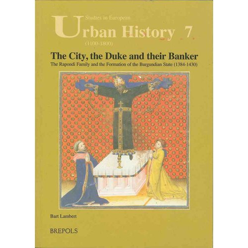 The City, the Duke and Their Banker: The Rapondi Family and the Formation of the Burgundian State (1384-1430)