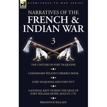 Narratives of the French and Indian War: 3-The Capture of Fort Duquesne, Commissary Wilson's Orderly Book. Fort Duquesne and Fort Pitt, A Journal Kept During the Siege of Fort William Henry, August, 1 - Fort Henry Halloween