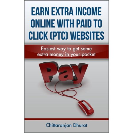 Earn Extra Income Online with Paid to Click Websites: Easiest Way to Get Some Extra Money in Your Pocket -