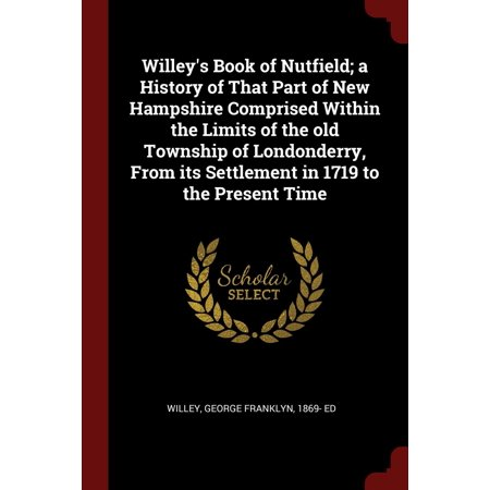 Limited Parts - Willey's Book of Nutfield; A History of That Part of New Hampshire Comprised Within the Limits of the Old Township of Londonderry, from Its Settlement in 1719 to the Present Time