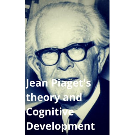 Jean Piaget's Theory and Cognitive Development -
