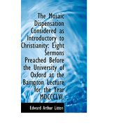 The Mosaic Dispensation Considered as Introductory to Christianity : Eight Sermons Preached Before Th