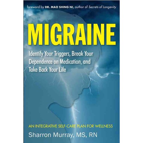 Migraine: Identify Your Triggers, Break Your Dependence on Medication, and Take Back Your Life: An Integrative Self-Care Plan for Wellness