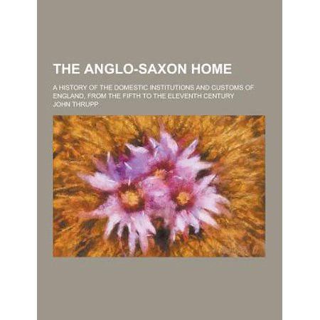 The Anglo-Saxon Home; A History of the Domestic Institutions and Customs of England, from the Fifth to the Eleventh Century (Paperback)