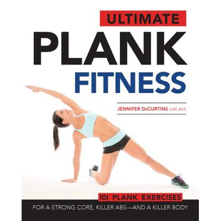 Ultimate Plank Fitness : For a Strong Core, Killer Abs - And a Killer