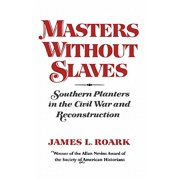 Masters Without Slaves : Southern Planters in the Civil War and Reconstruction