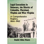 Legal Executions in Delaware, the District of Columbia, Maryland, Virginia and West Virginia: A Comprehensive Registry, 1866-1962 (Paperback)