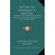Letters to Catherine E. Beecher : In Reply to an Essay on Slavery and Abolitionism Addressed to A. E. Grimke (1838)