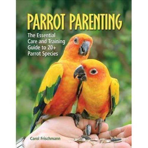 Parrot Parenting: The Essential Care and Training Guide to 20  Parrot Species