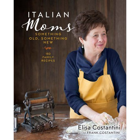 Italian Moms: Something Old, Something New : 150 Family