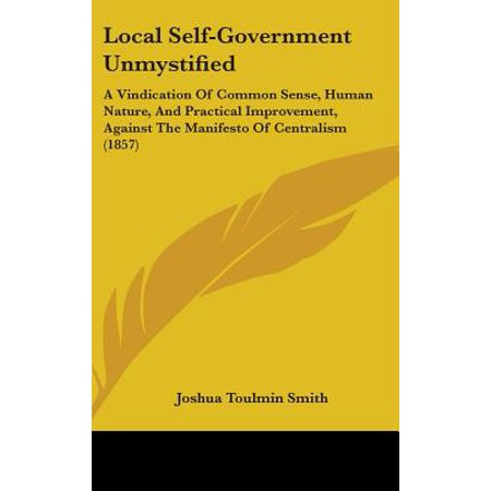 Local Self-Government Unmystified : A Vindication of Common Sense, Human Nature, and Practical Improvement, Against the Manifesto of Centralism (1857) (Local Dollars Local Sense)