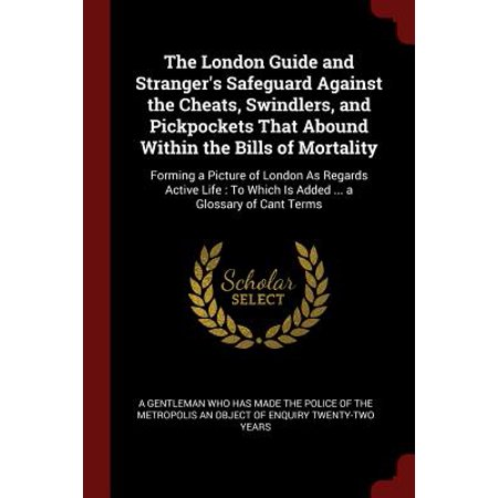 The London Guide and Stranger's Safeguard Against the Cheats, Swindlers, and Pickpockets That Abound Within the Bills of Mortality : Forming a Picture of London as Regards Active Life: To Which Is Added ... a Glossary of Cant Terms ()