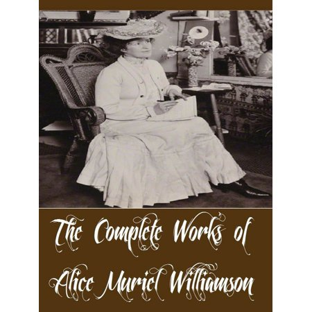 The Complete Works of Alice Muriel Williamson (18 Complete Works of Alice Muriel Williamson Including The Adventure of Princess Sylvia, Rosemary A Christmas story, The Powers and Maxine -