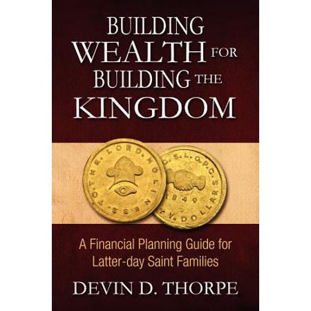 Building Wealth For Building The Kingdom  A Financial Planning Guide For Latter Day Saint Families