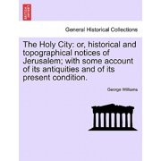 The Holy City : Or, Historical and Topographical Notices of Jerusalem; With Some Account of Its Antiquities and of Its Present Condition.